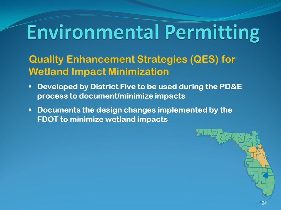 24 Quality Enhancement Strategies (QES) for Wetland Impact Minimization Developed by District Five to be used during the PD&E process to document/minimize impacts Documents the design changes implemented by the FDOT to minimize wetland impacts