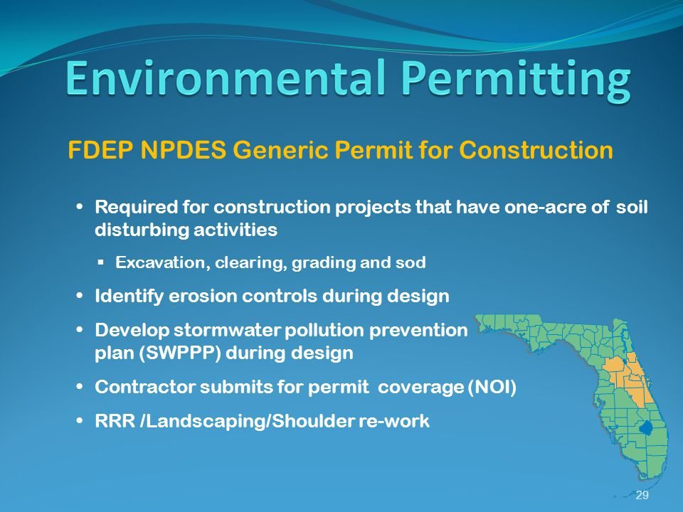 29 FDEP NPDES Generic Permit for Construction Required for construction projects that have one-acre of soil disturbing activities  Excavation, clearing, grading and sod Identify erosion controls during design Develop stormwater pollution prevention plan (SWPPP) during design Contractor submits for permit coverage (NOI) RRR /Landscaping/Shoulder re-work