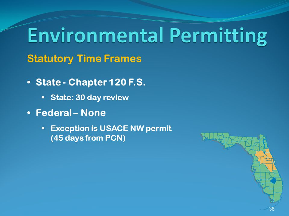 38 Statutory Time Frames State - Chapter 120 F.S. State: 30 day review Federal – None Exception is USACE NW permit (45 days from PCN)