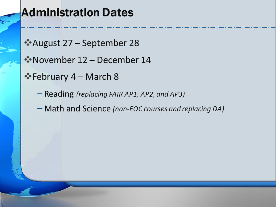 Administration Dates  August 27 – September 28  November 12 – December 14  February 4 – March 8 – Reading (replacing FAIR AP1, AP2, and AP3) – Math