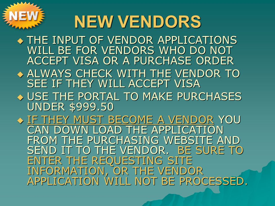 NEW VENDORS  THE INPUT OF VENDOR APPLICATIONS WILL BE FOR VENDORS WHO DO NOT ACCEPT VISA OR A PURCHASE ORDER  ALWAYS CHECK WITH THE VENDOR TO SEE IF THEY WILL ACCEPT VISA  USE THE PORTAL TO MAKE PURCHASES UNDER $999.50  IF THEY MUST BECOME A VENDOR YOU CAN DOWN LOAD THE APPLICATION FROM THE PURCHASING WEBSITE AND SEND IT TO THE VENDOR.