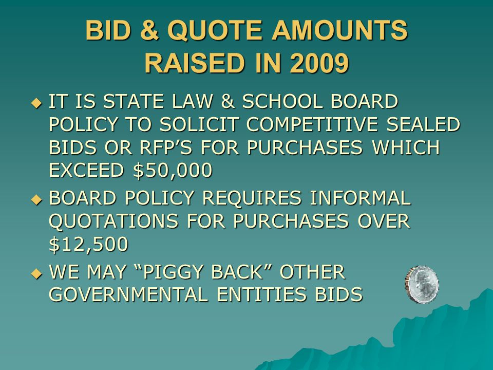 BID & QUOTE AMOUNTS RAISED IN 2009  IT IS STATE LAW & SCHOOL BOARD POLICY TO SOLICIT COMPETITIVE SEALED BIDS OR RFP'S FOR PURCHASES WHICH EXCEED $50,000  BOARD POLICY REQUIRES INFORMAL QUOTATIONS FOR PURCHASES OVER $12,500  WE MAY PIGGY BACK OTHER GOVERNMENTAL ENTITIES BIDS