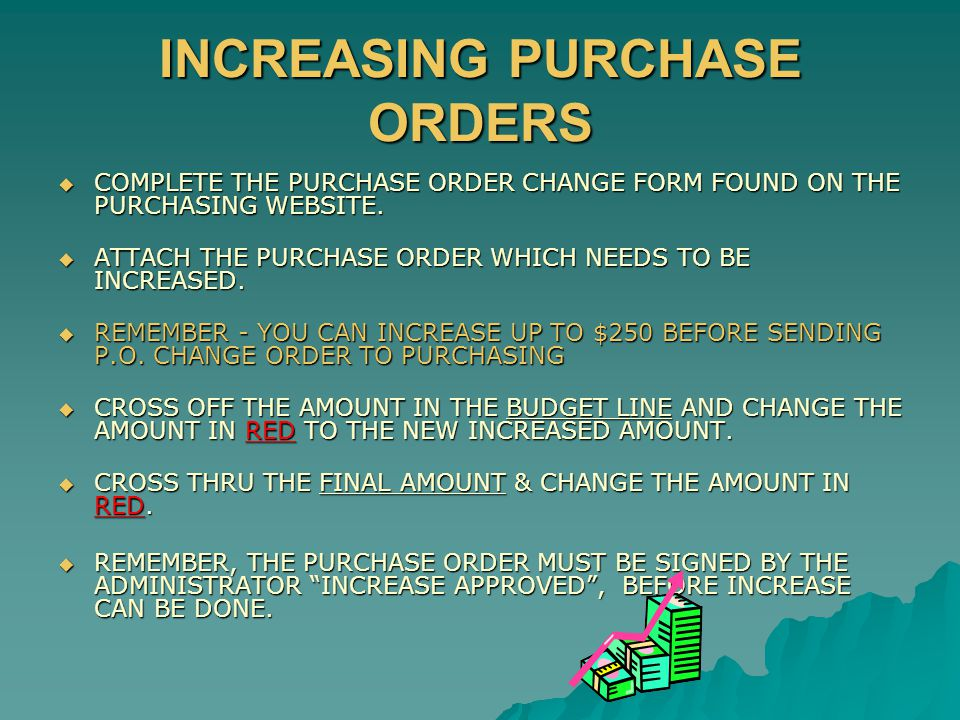 INCREASING PURCHASE ORDERS  COMPLETE THE PURCHASE ORDER CHANGE FORM FOUND ON THE PURCHASING WEBSITE.