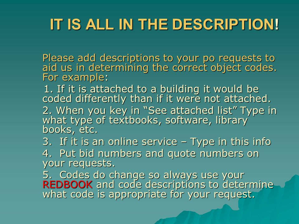 IT IS ALL IN THE DESCRIPTION! Please add descriptions to your po requests to aid us in determining the correct object codes. For example: 1. If it is