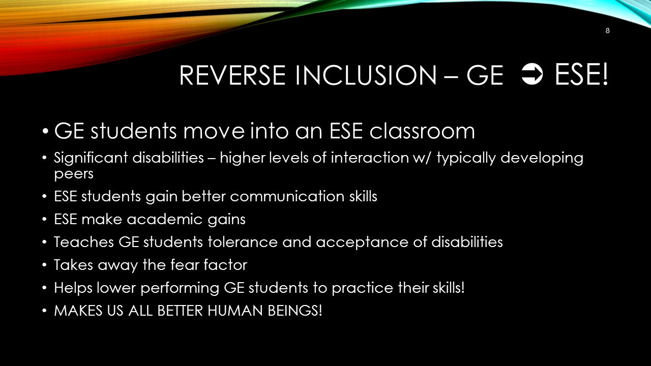 REVERSE INCLUSION – GE  ESE! GE students move into an ESE classroom Significant disabilities – higher levels of interaction w/ typically developing p