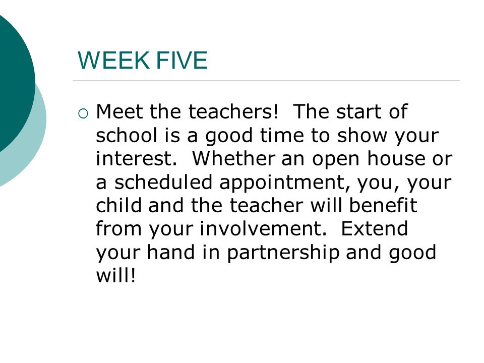 WEEK FIVE  Meet the teachers. The start of school is a good time to show your interest.