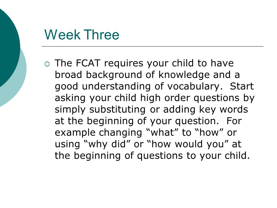 Week Three  The FCAT requires your child to have broad background of knowledge and a good understanding of vocabulary.