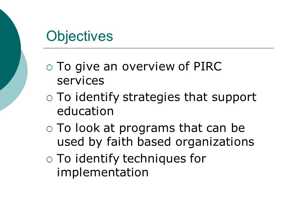 Objectives  To give an overview of PIRC services  To identify strategies that support education  To look at programs that can be used by faith based organizations  To identify techniques for implementation