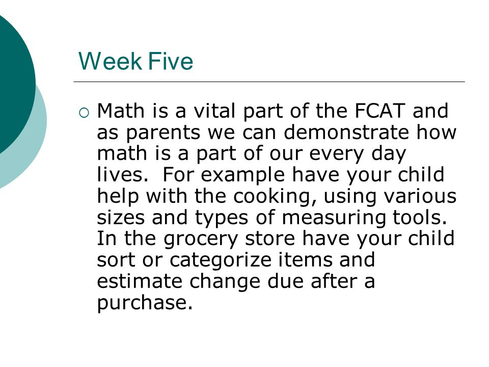 Week Five  Math is a vital part of the FCAT and as parents we can demonstrate how math is a part of our every day lives.