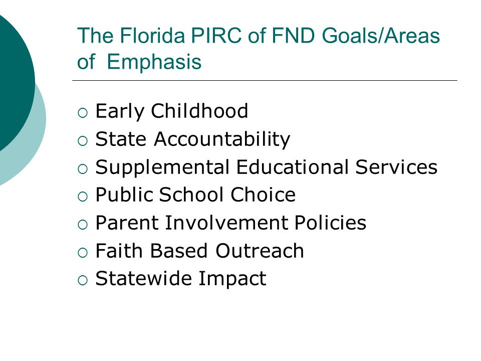 The Florida PIRC of FND Goals/Areas of Emphasis  Early Childhood  State Accountability  Supplemental Educational Services  Public School Choice  Parent Involvement Policies  Faith Based Outreach  Statewide Impact