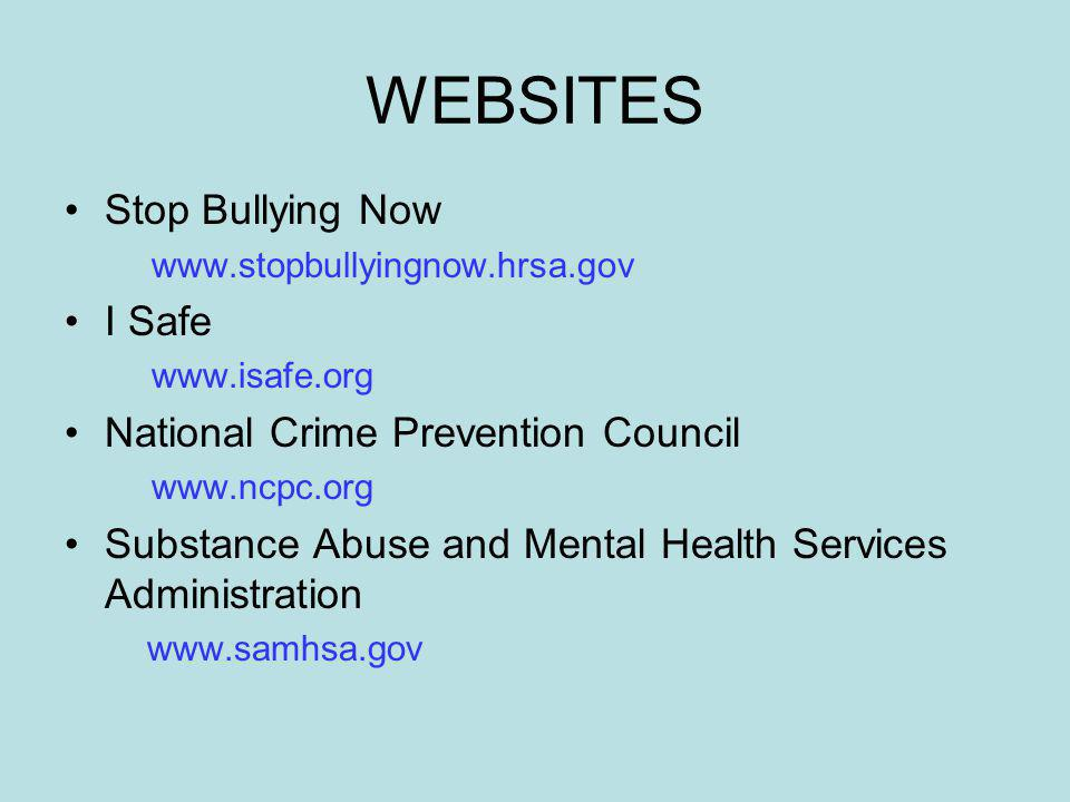WEBSITES Stop Bullying Now www.stopbullyingnow.hrsa.gov I Safe www.isafe.org National Crime Prevention Council www.ncpc.org Substance Abuse and Mental