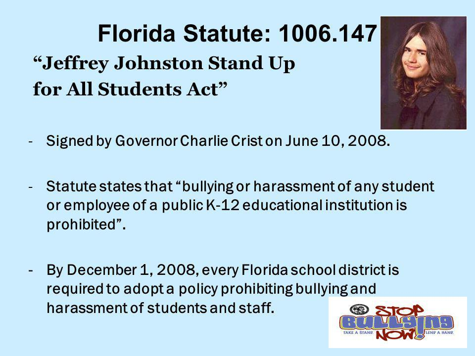 """Florida Statute: 1006.147 """"Jeffrey Johnston Stand Up for All Students Act"""" -Signed by Governor Charlie Crist on June 10, 2008. -Statute states that """"b"""