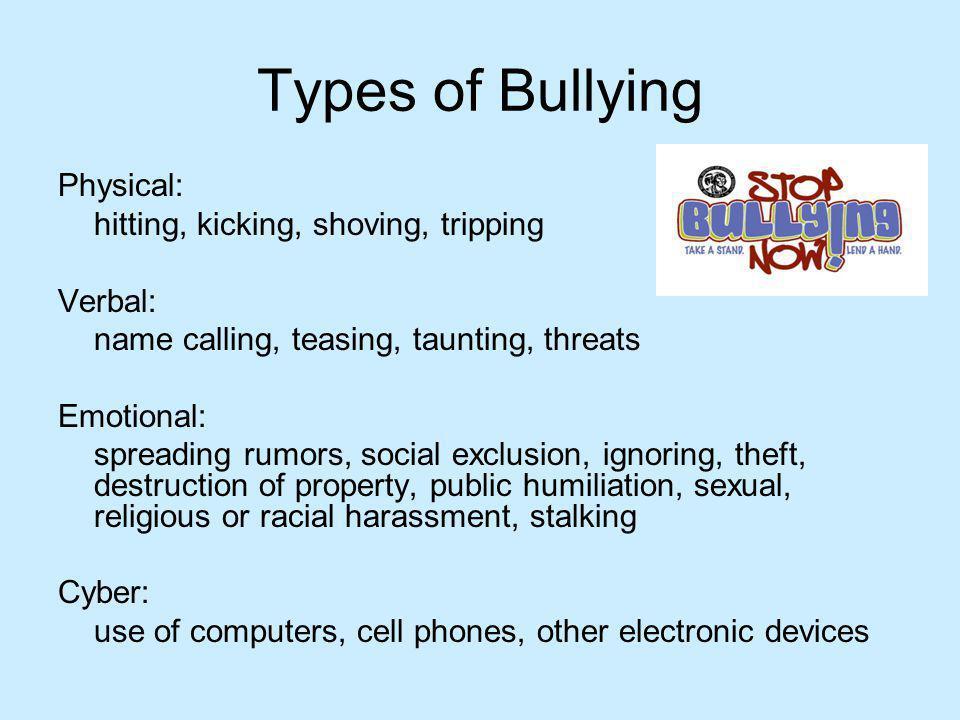 Types of Bullying Physical: hitting, kicking, shoving, tripping Verbal: name calling, teasing, taunting, threats Emotional: spreading rumors, social e