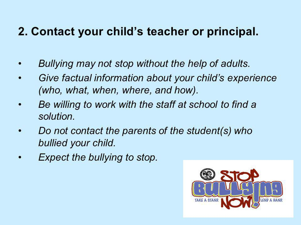2. Contact your child's teacher or principal. Bullying may not stop without the help of adults. Give factual information about your child's experience