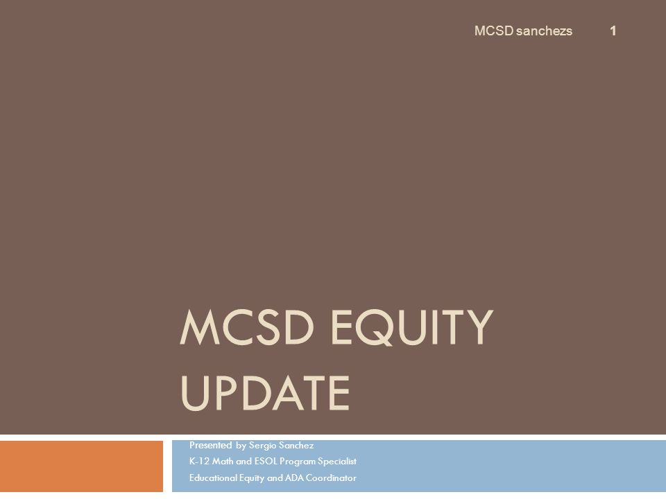 MCSD EQUITY UPDATE Presented by Sergio Sanchez K-12 Math and ESOL Program Specialist Educational Equity and ADA Coordinator MCSD sanchezs 1