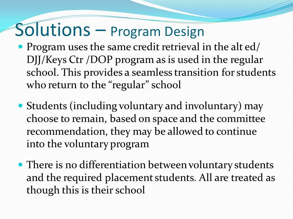 Solutions – Program Design Program uses the same credit retrieval in the alt ed/ DJJ/Keys Ctr /DOP program as is used in the regular school.