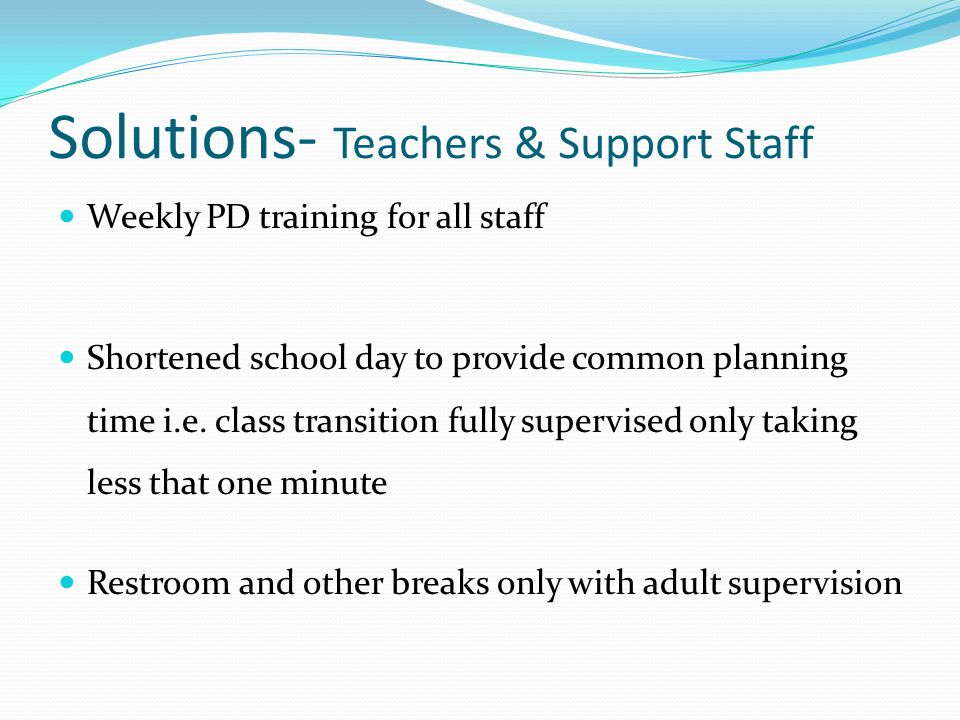 Solutions- Teachers & Support Staff Weekly PD training for all staff Shortened school day to provide common planning time i.e.