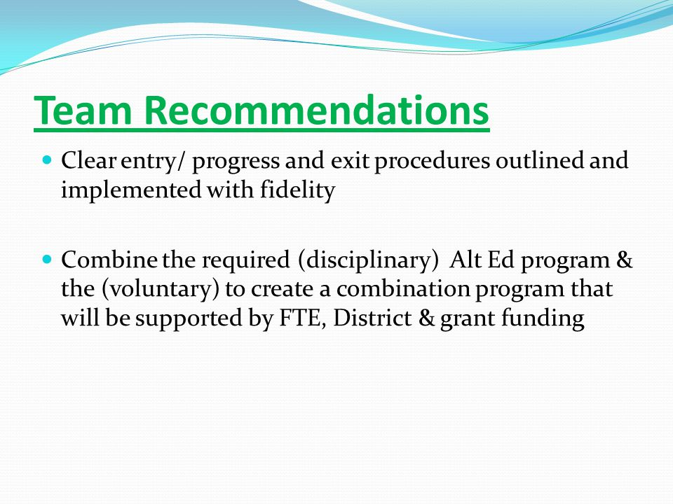 Team Recommendations Clear entry/ progress and exit procedures outlined and implemented with fidelity Combine the required (disciplinary) Alt Ed program & the (voluntary) to create a combination program that will be supported by FTE, District & grant funding