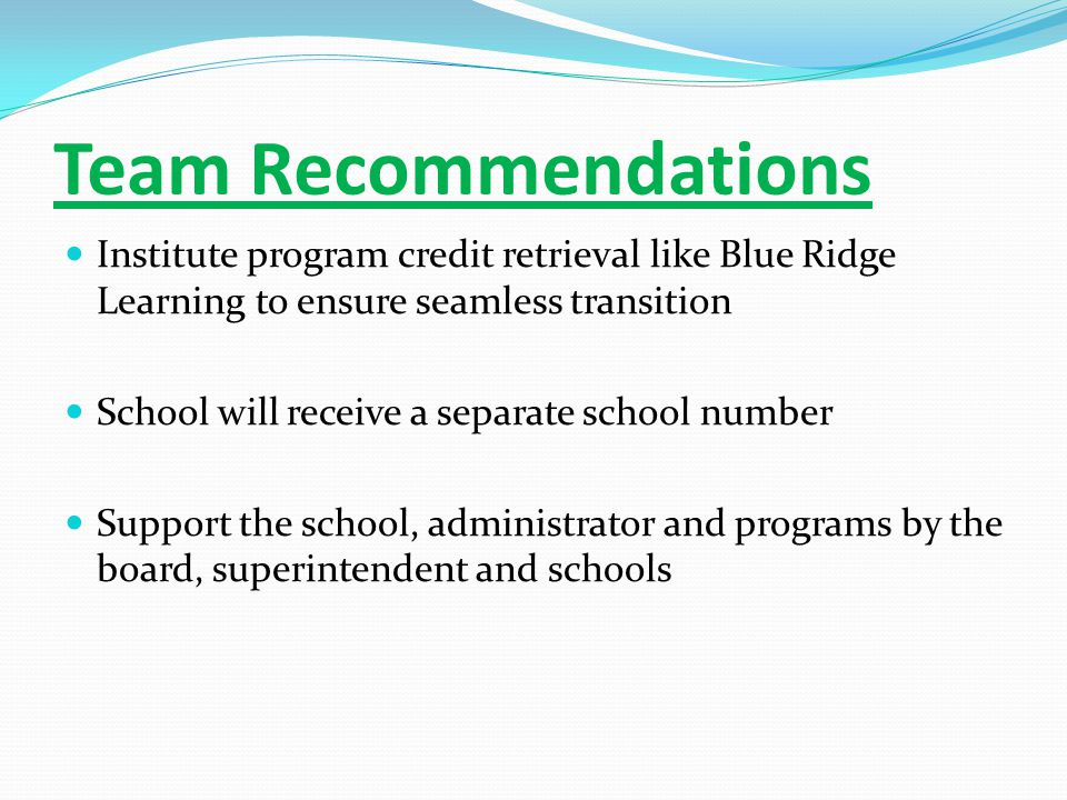 Team Recommendations Institute program credit retrieval like Blue Ridge Learning to ensure seamless transition School will receive a separate school number Support the school, administrator and programs by the board, superintendent and schools