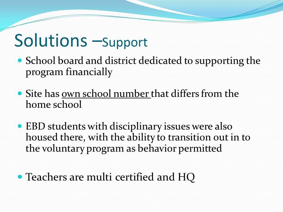Solutions – Support School board and district dedicated to supporting the program financially Site has own school number that differs from the home school EBD students with disciplinary issues were also housed there, with the ability to transition out in to the voluntary program as behavior permitted Teachers are multi certified and HQ