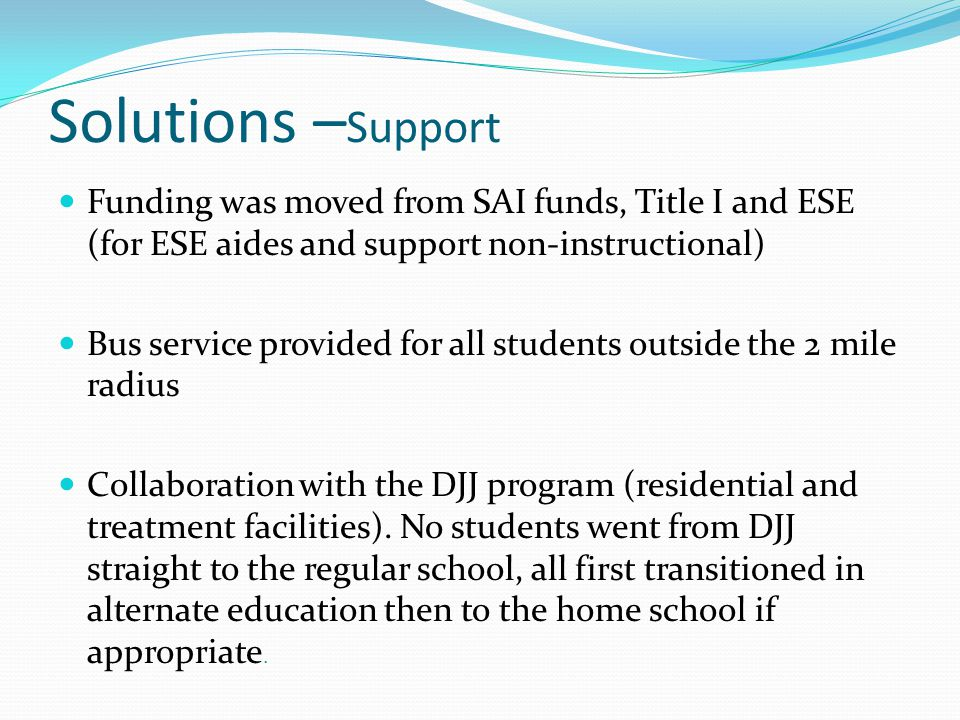 Solutions – Support Funding was moved from SAI funds, Title I and ESE (for ESE aides and support non-instructional) Bus service provided for all students outside the 2 mile radius Collaboration with the DJJ program (residential and treatment facilities).