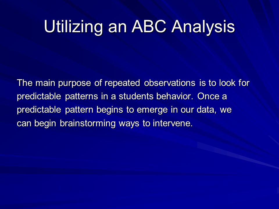 Utilizing an ABC Analysis The main purpose of repeated observations is to look for predictable patterns in a students behavior. Once a predictable pat