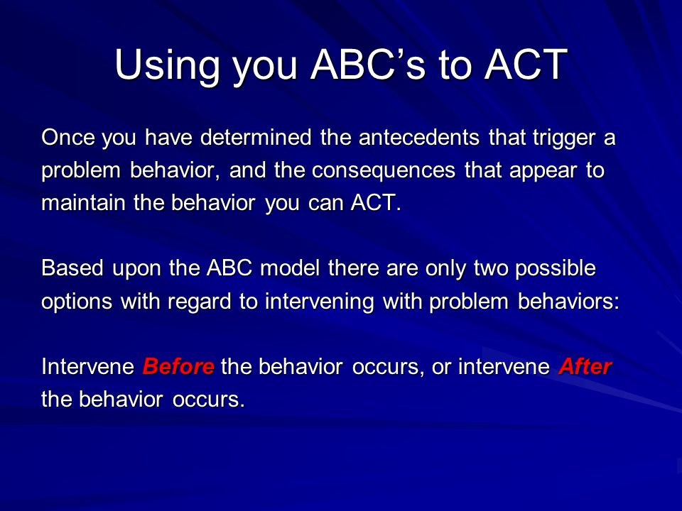 Using you ABC's to ACT Once you have determined the antecedents that trigger a problem behavior, and the consequences that appear to maintain the beha