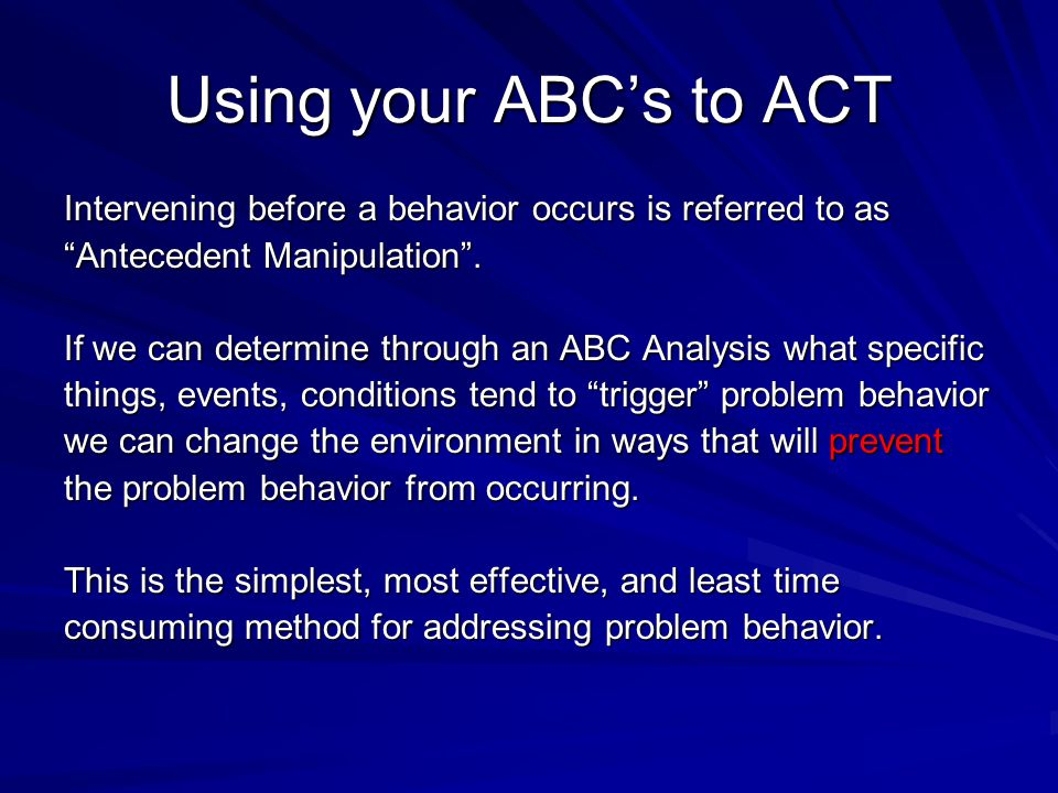 "Using your ABC's to ACT Intervening before a behavior occurs is referred to as ""Antecedent Manipulation"". If we can determine through an ABC Analysis"