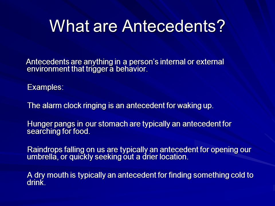 What are Antecedents? Antecedents are anything in a person's internal or external environment that trigger a behavior. Antecedents are anything in a p