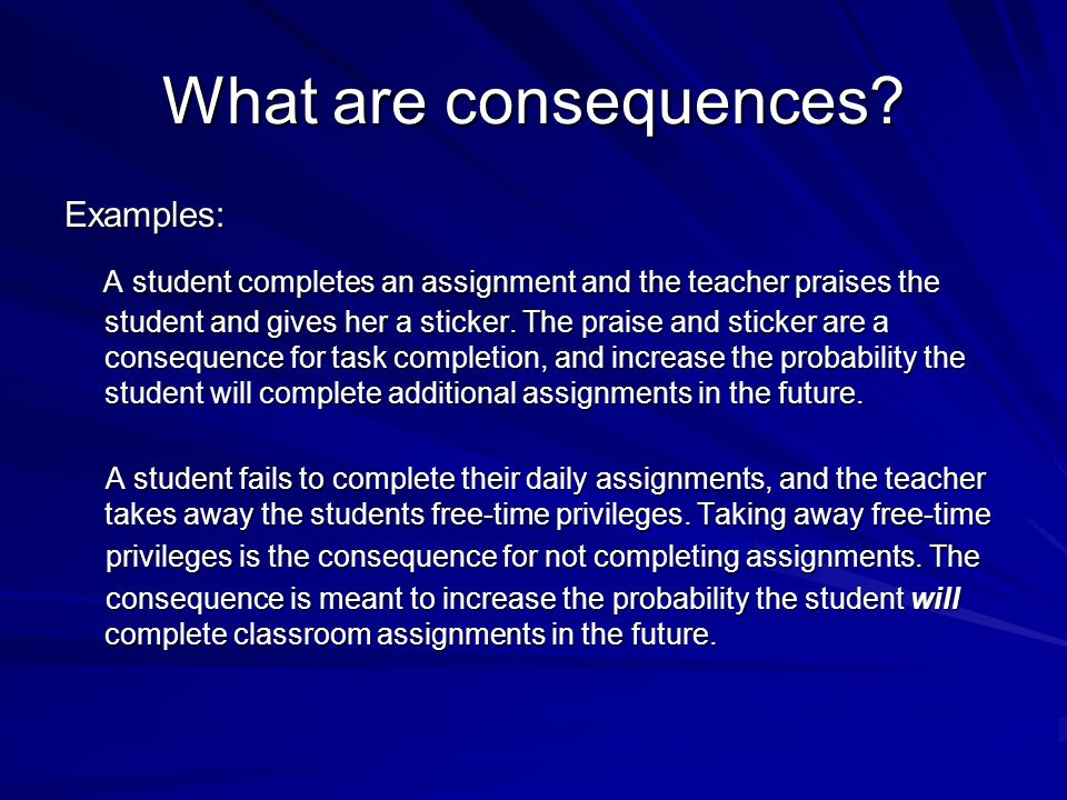 What are consequences? Examples: A student completes an assignment and the teacher praises the student and gives her a sticker. The praise and sticker