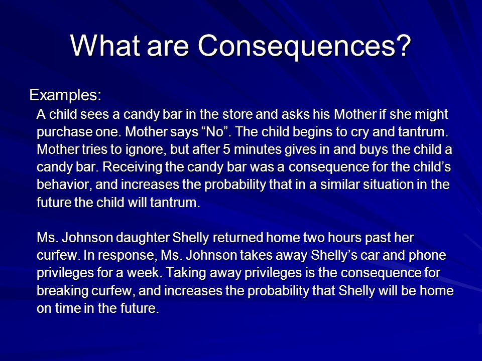 What are Consequences? Examples: A child sees a candy bar in the store and asks his Mother if she might A child sees a candy bar in the store and asks