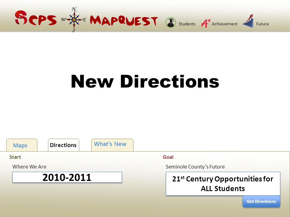 StudentsAchievementFuture New Directions 2010-2011 Where We Are Start Maps Directions What's New 21 st Century Opportunities for ALL Students Seminole County's Future Goal Get Directions