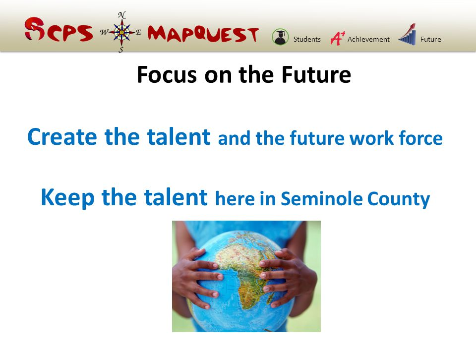 StudentsAchievementFuture Create the talent and the future work force Keep the talent here in Seminole County Focus on the Future