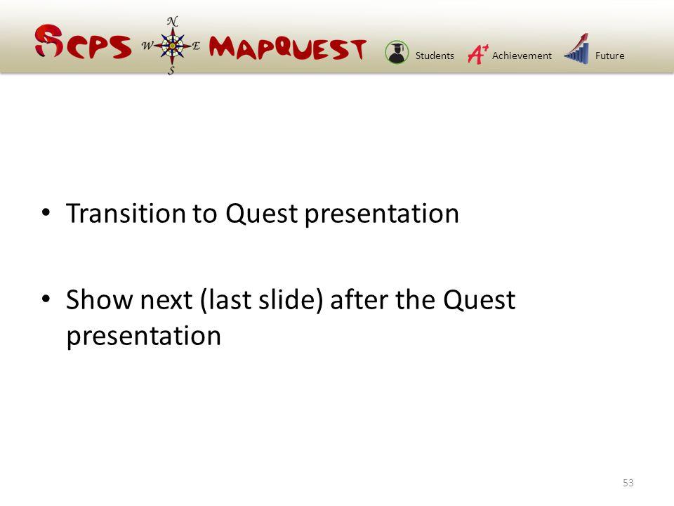 StudentsAchievementFuture Transition to Quest presentation Show next (last slide) after the Quest presentation 53