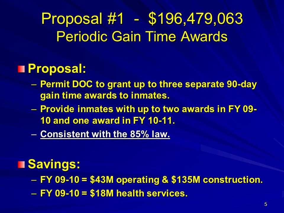 5 Proposal #1 - $196,479,063 Periodic Gain Time Awards Proposal: –Permit DOC to grant up to three separate 90-day gain time awards to inmates. –Provid