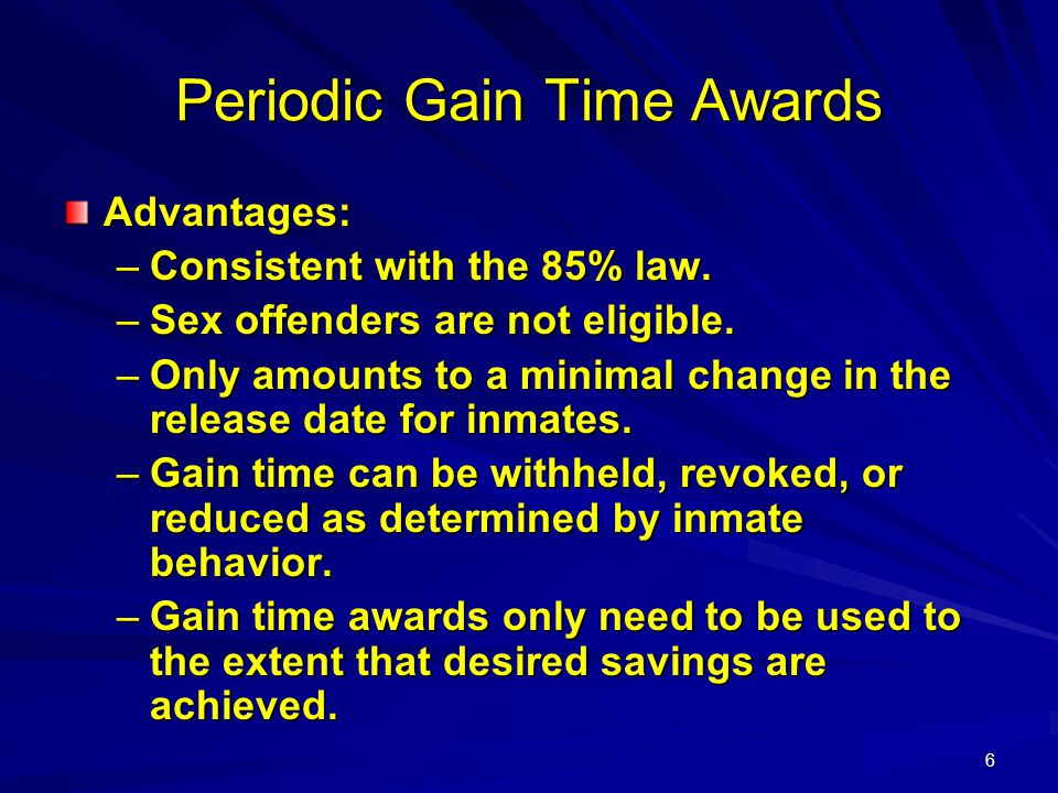 6 Periodic Gain Time Awards Advantages: –Consistent with the 85% law. –Sex offenders are not eligible. –Only amounts to a minimal change in the releas