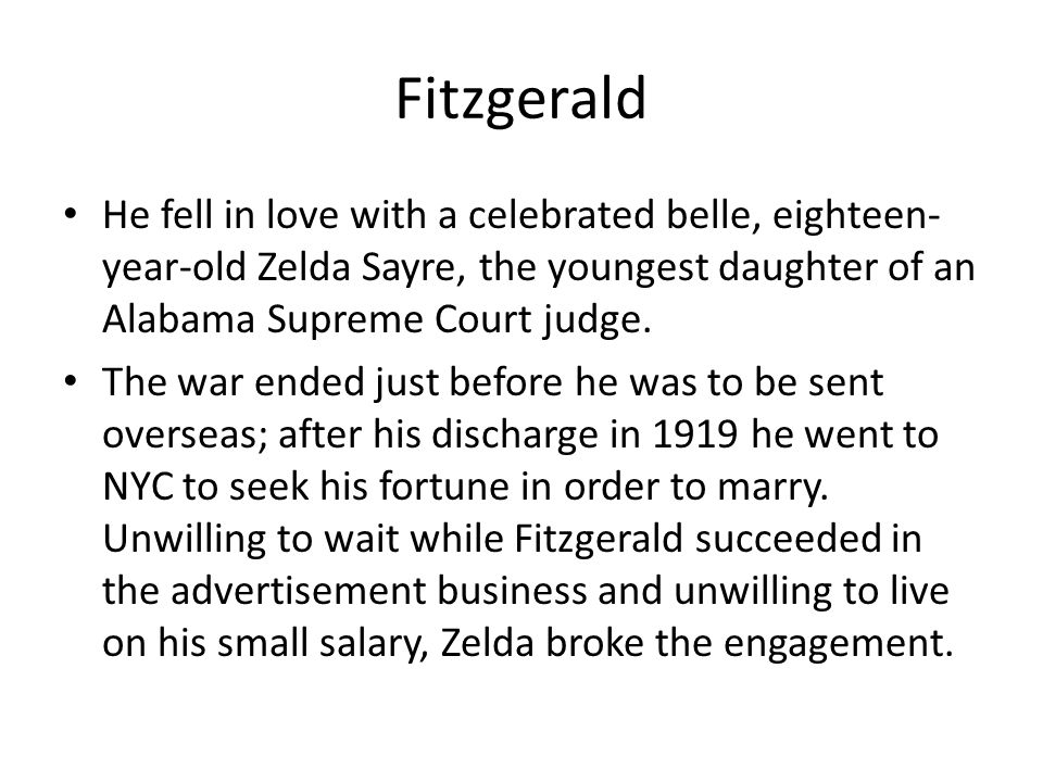 Fitzgerald He fell in love with a celebrated belle, eighteen- year-old Zelda Sayre, the youngest daughter of an Alabama Supreme Court judge.