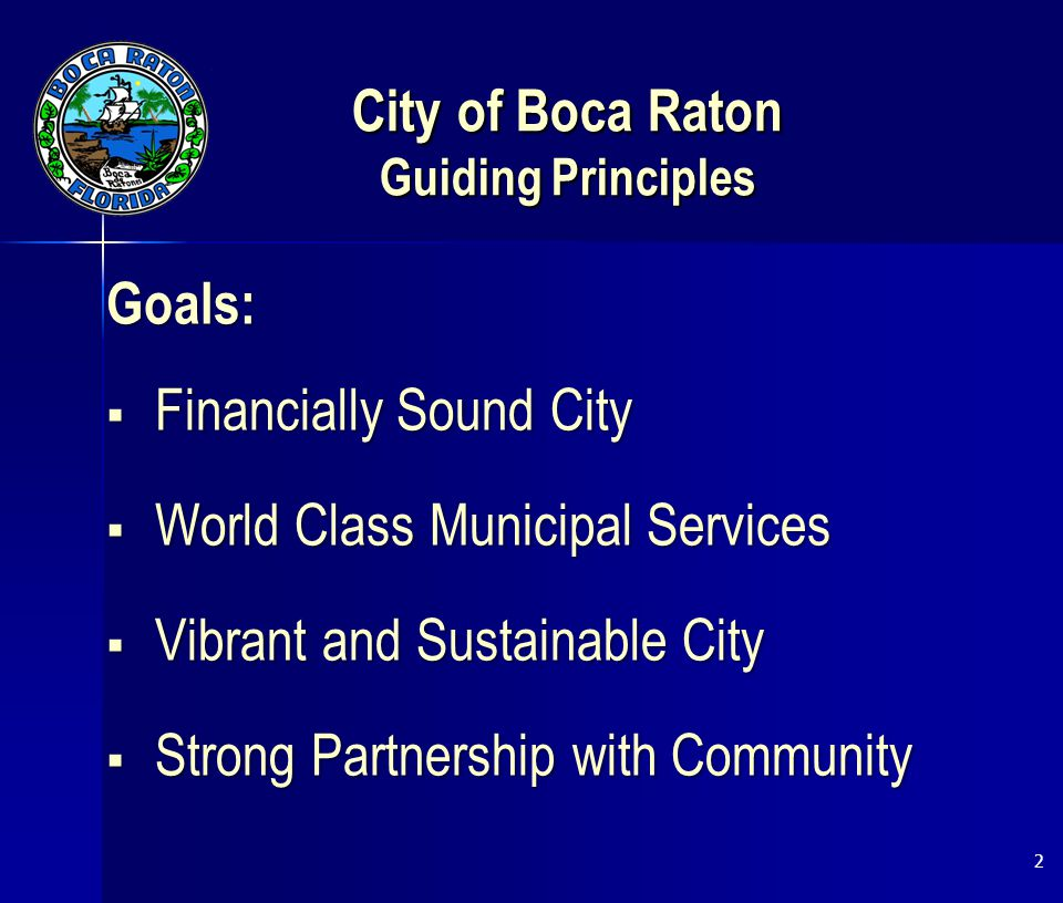 City of Boca Raton Guiding Principles Goals:  Financially Sound City  World Class Municipal Services  Vibrant and Sustainable City  Strong Partnership with Community 2