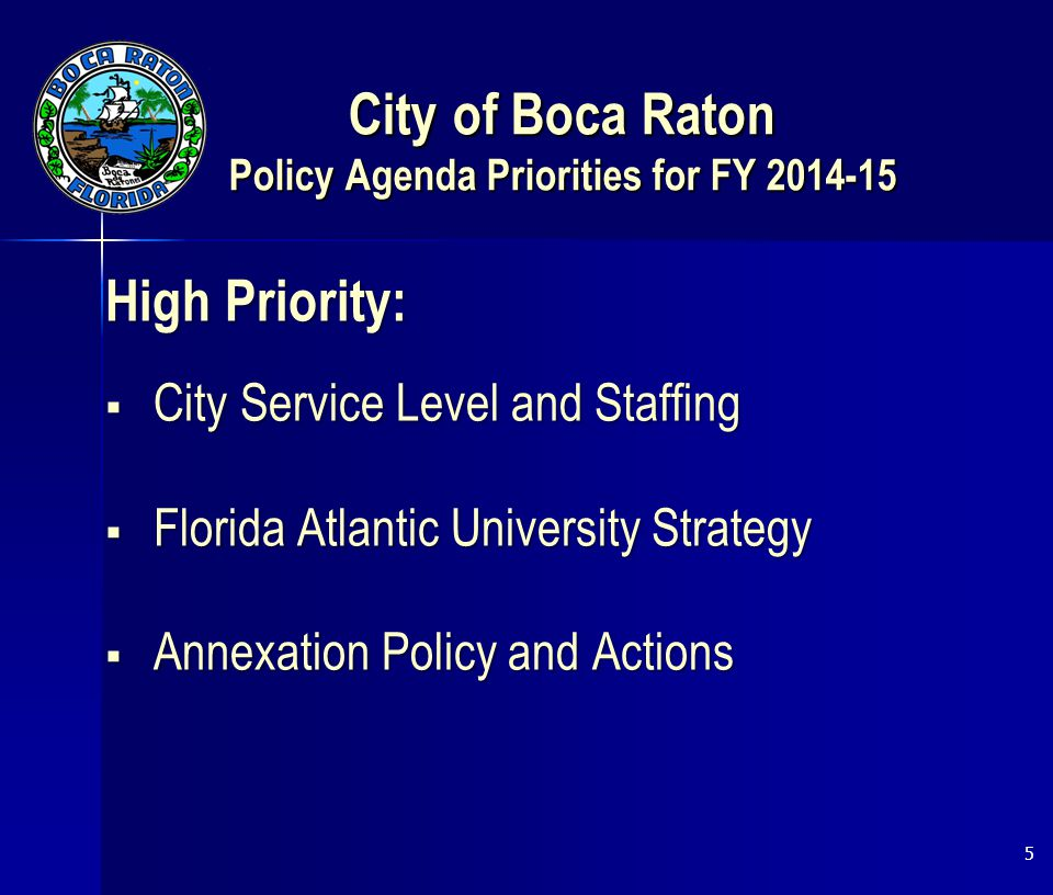 City of Boca Raton Policy Agenda Priorities for FY 2014-15 High Priority:  City Service Level and Staffing  Florida Atlantic University Strategy  Annexation Policy and Actions 5
