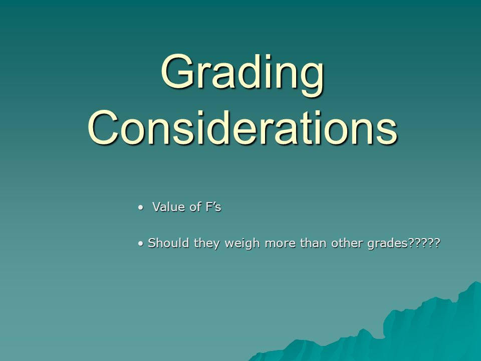 Grading Considerations Value of F's Value of F's Should they weigh more than other grades .