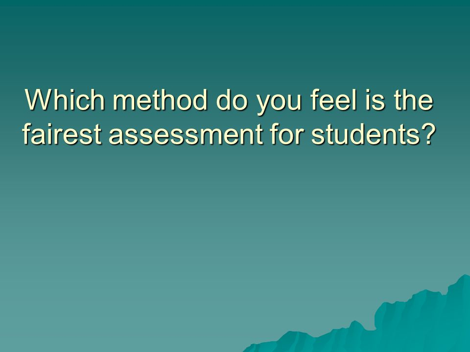 Which method do you feel is the fairest assessment for students
