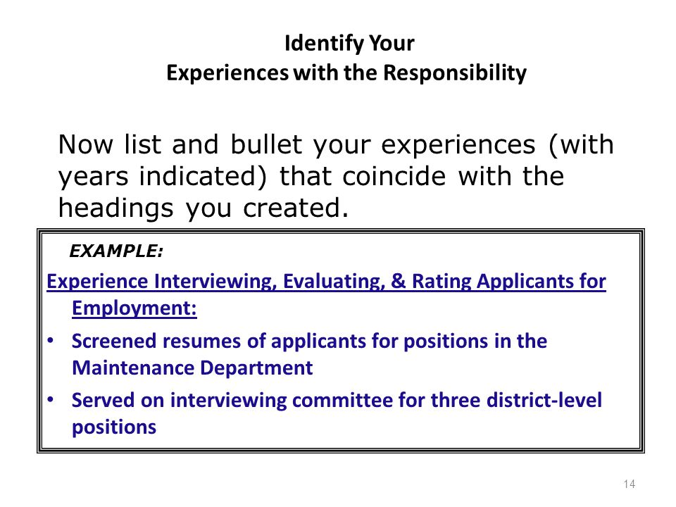 Identify Your Experiences with the Responsibility Experience Interviewing, Evaluating, & Rating Applicants for Employment: Screened resumes of applicants for positions in the Maintenance Department Served on interviewing committee for three district-level positions 14 EXAMPLE: Now list and bullet your experiences (with years indicated) that coincide with the headings you created.
