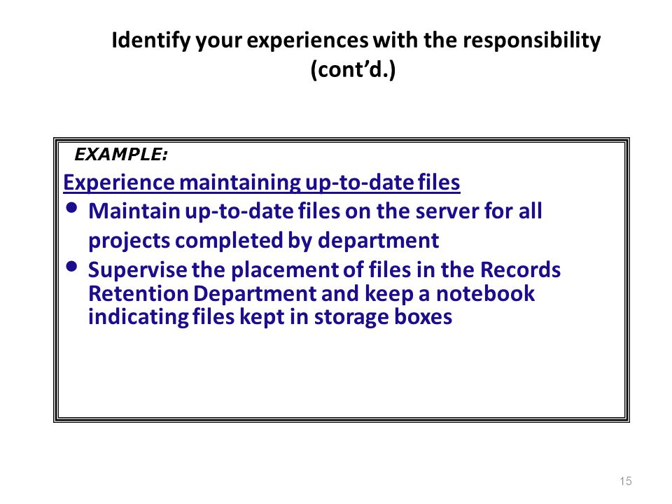 Identify your experiences with the responsibility (cont'd.) Experience maintaining up-to-date files Maintain up-to-date files on the server for all projects completed by department Supervise the placement of files in the Records Retention Department and keep a notebook indicating files kept in storage boxes 15 EXAMPLE: