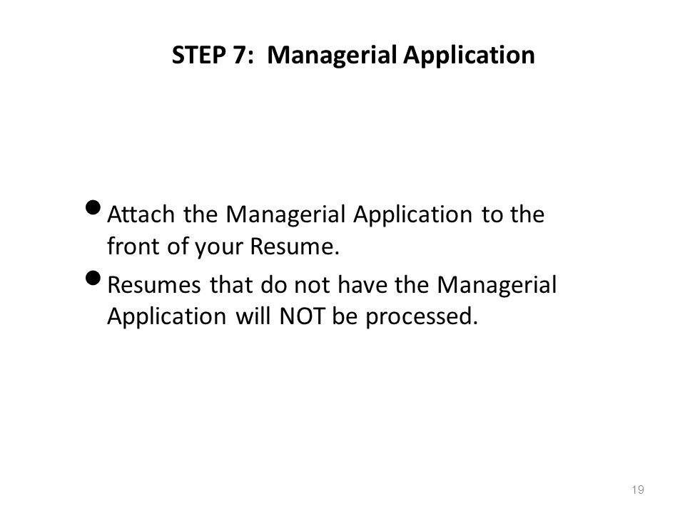 STEP 7: Managerial Application Attach the Managerial Application to the front of your Resume. Resumes that do not have the Managerial Application will
