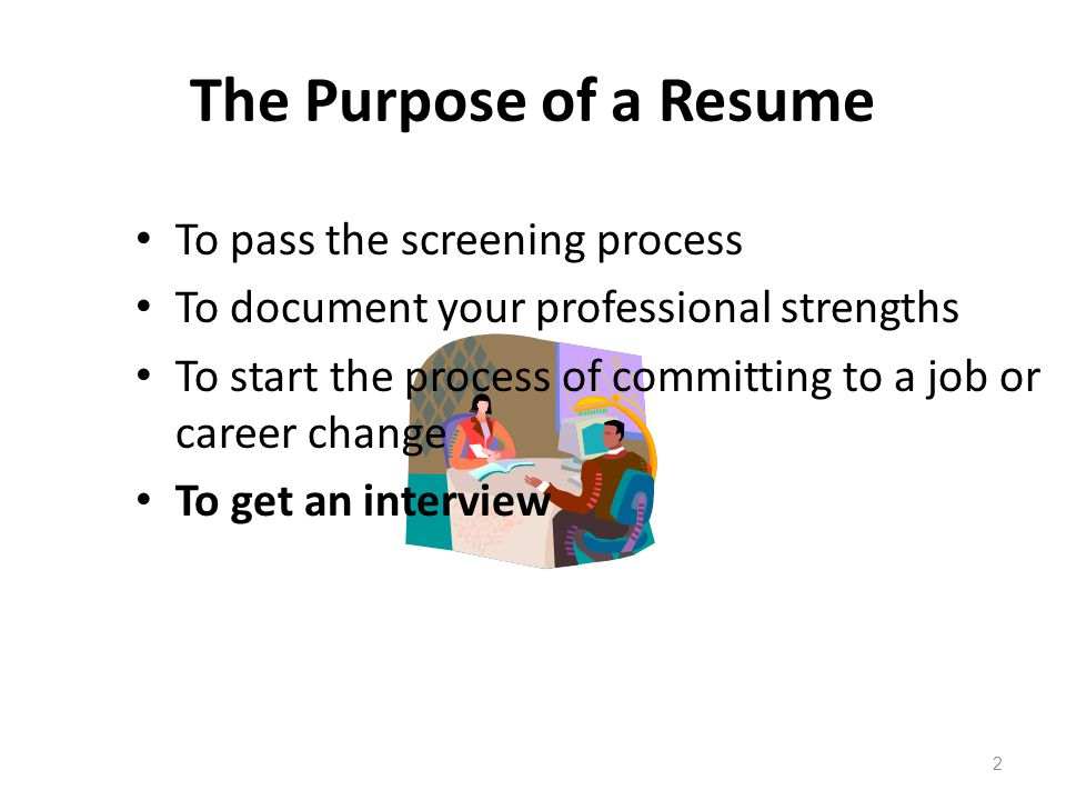 The Purpose of a Resume 2 To pass the screening process To document your professional strengths To start the process of committing to a job or career change To get an interview