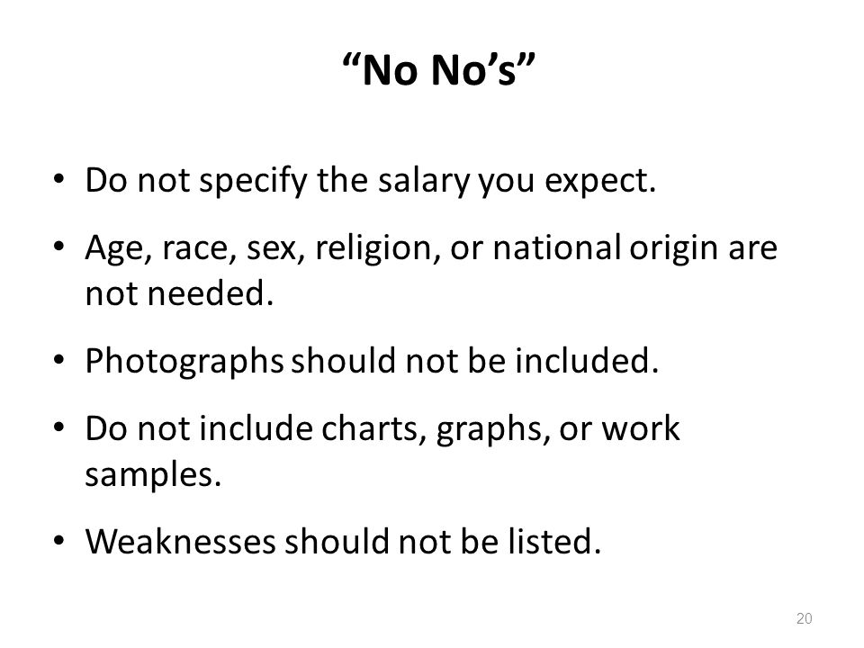 """No No's"" Do not specify the salary you expect. Age, race, sex, religion, or national origin are not needed. Photographs should not be included. Do no"