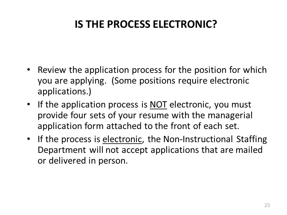 IS THE PROCESS ELECTRONIC? Review the application process for the position for which you are applying. (Some positions require electronic applications