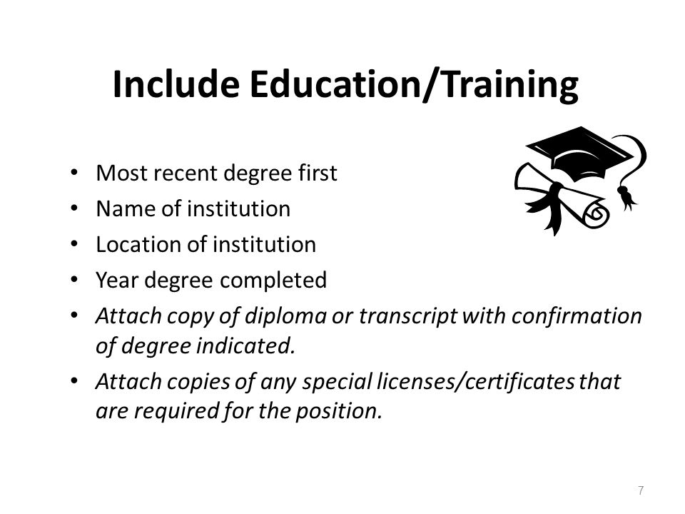 Include Education/Training Most recent degree first Name of institution Location of institution Year degree completed Attach copy of diploma or transcript with confirmation of degree indicated.
