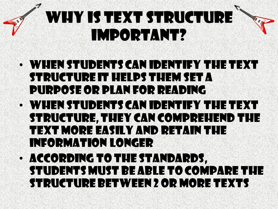 Why is text structure important? When students can identify the text structure it Helps them set a purpose or plan for reading When students can ident
