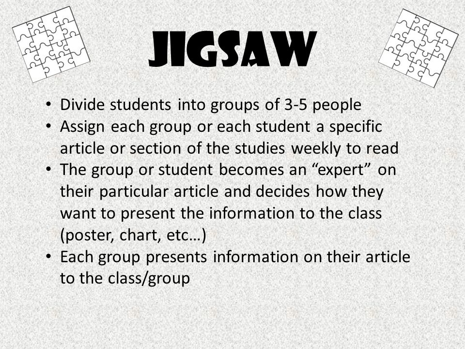 jigsaw Divide students into groups of 3-5 people Assign each group or each student a specific article or section of the studies weekly to read The gro
